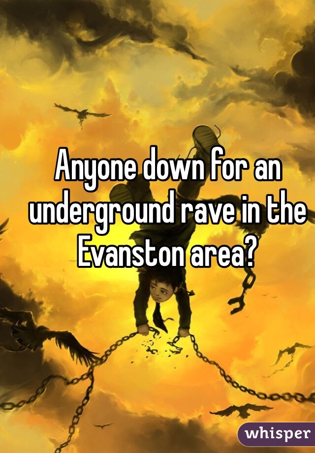 Anyone down for an underground rave in the Evanston area?