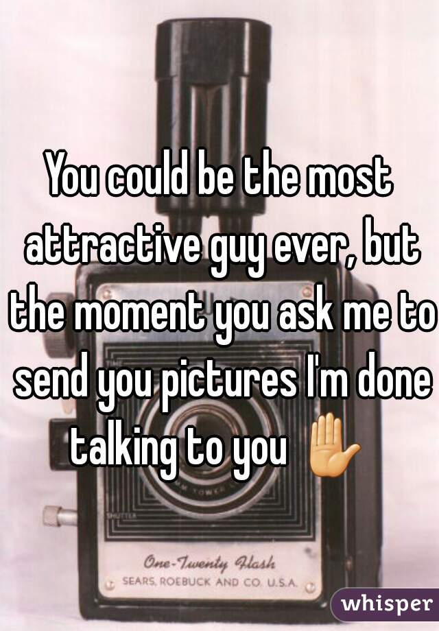 You could be the most attractive guy ever, but the moment you ask me to send you pictures I'm done talking to you ✋