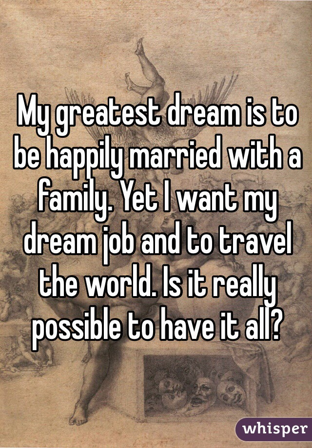 My greatest dream is to be happily married with a family. Yet I want my dream job and to travel the world. Is it really possible to have it all?