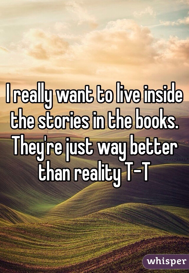 I really want to live inside the stories in the books. They're just way better than reality T-T