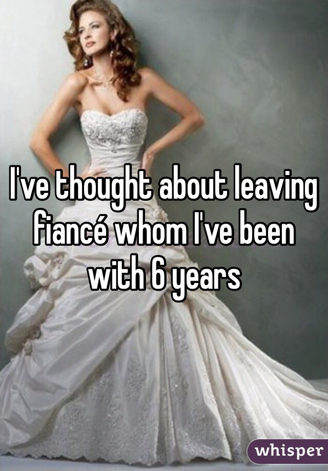 I've thought about leaving fiancé whom I've been with 6 years
