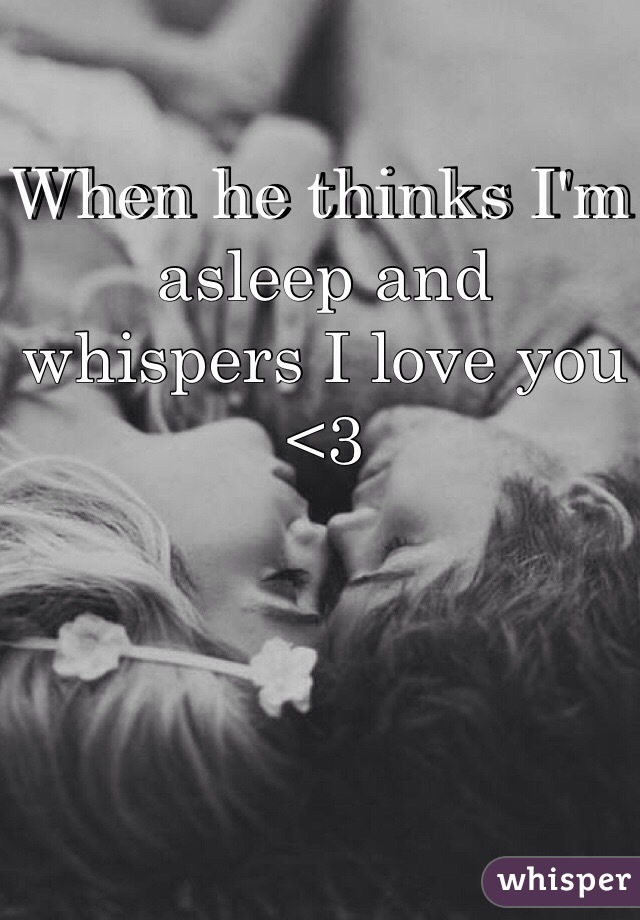 When he thinks I'm asleep and whispers I love you <3