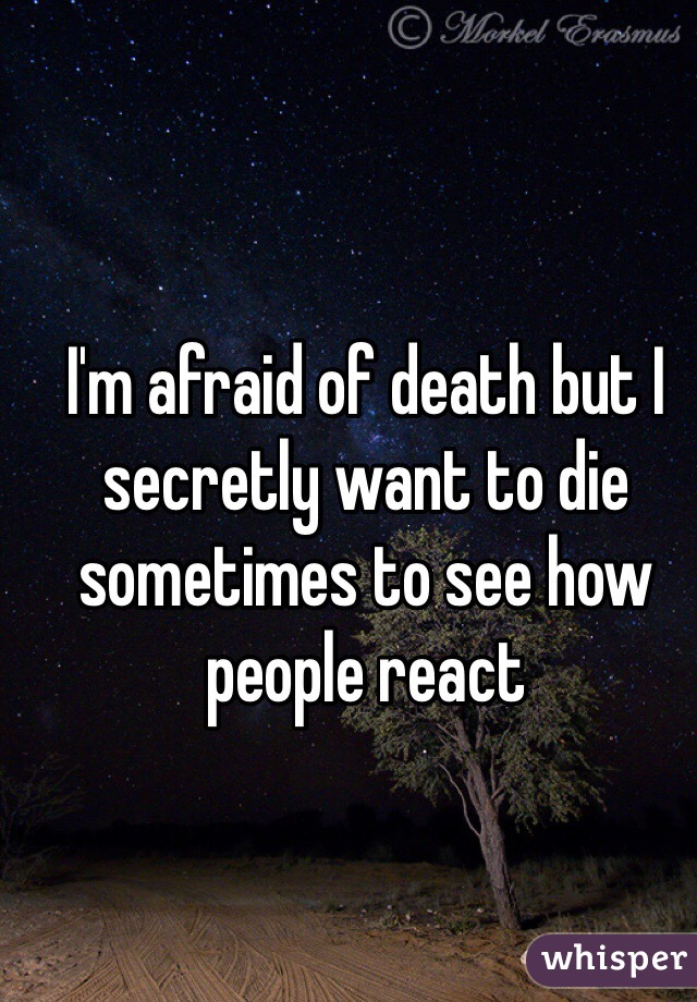 I'm afraid of death but I secretly want to die sometimes to see how people react
