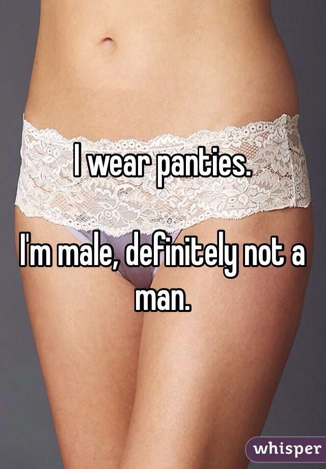 I wear panties.  I'm male, definitely not a man.