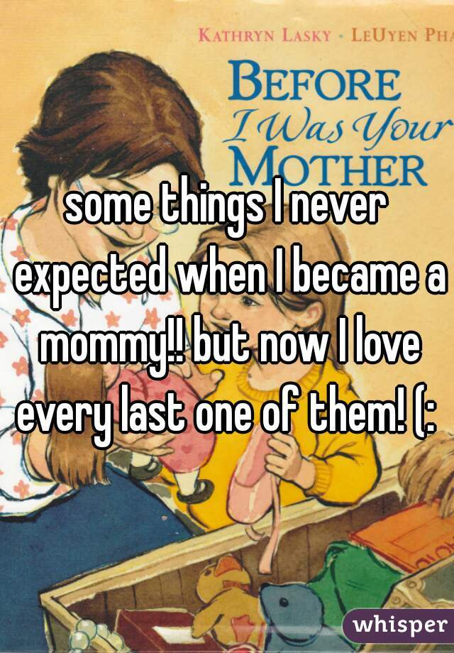 some things I never expected when I became a mommy!! but now I love every last one of them! (: