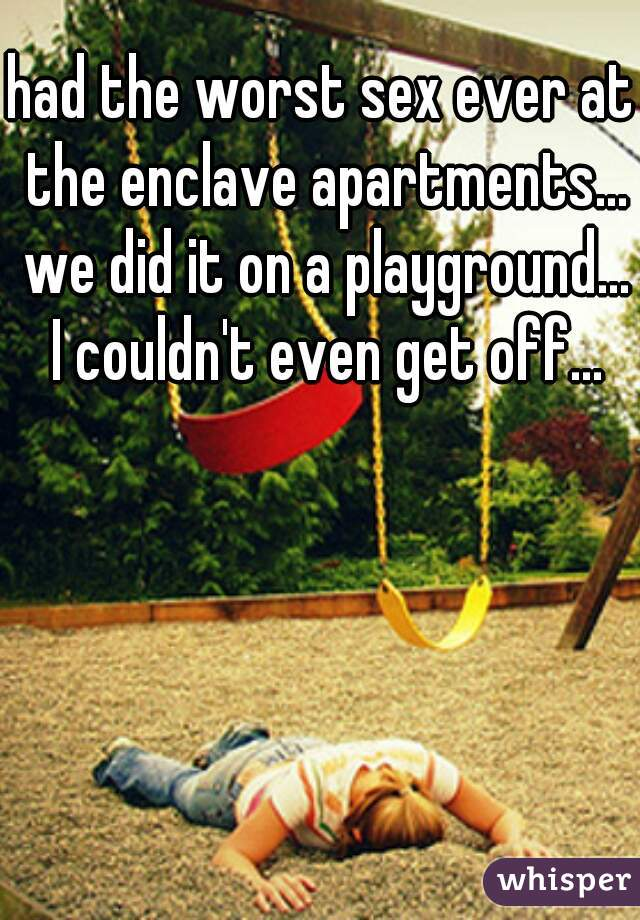 had the worst sex ever at the enclave apartments... we did it on a playground... I couldn't even get off...