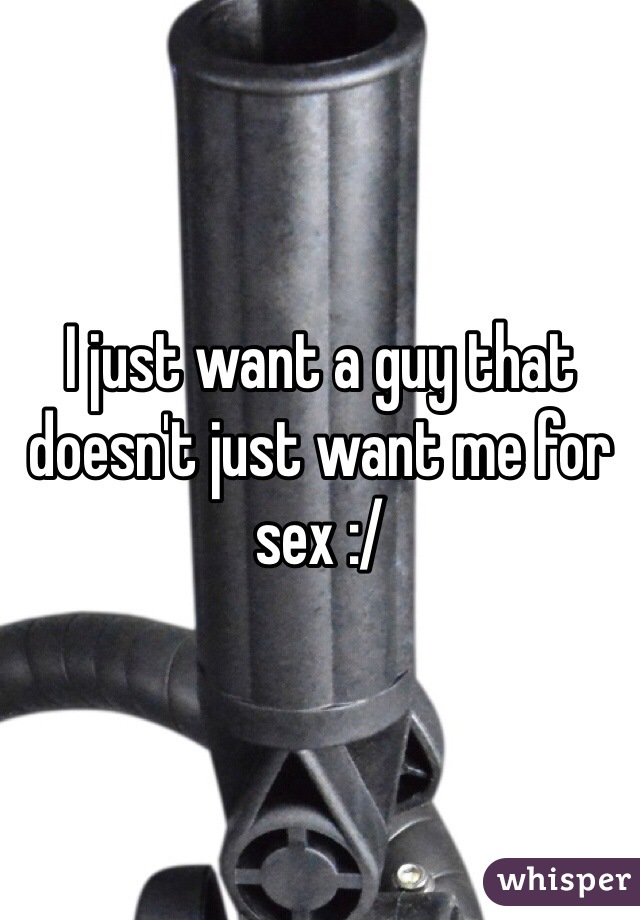 I just want a guy that doesn't just want me for sex :/