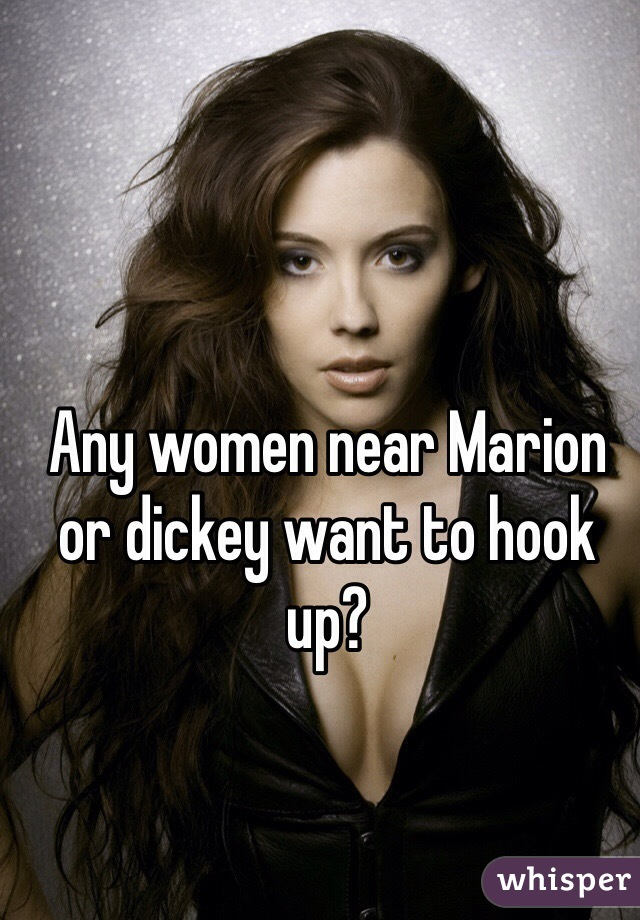 Any women near Marion or dickey want to hook up?