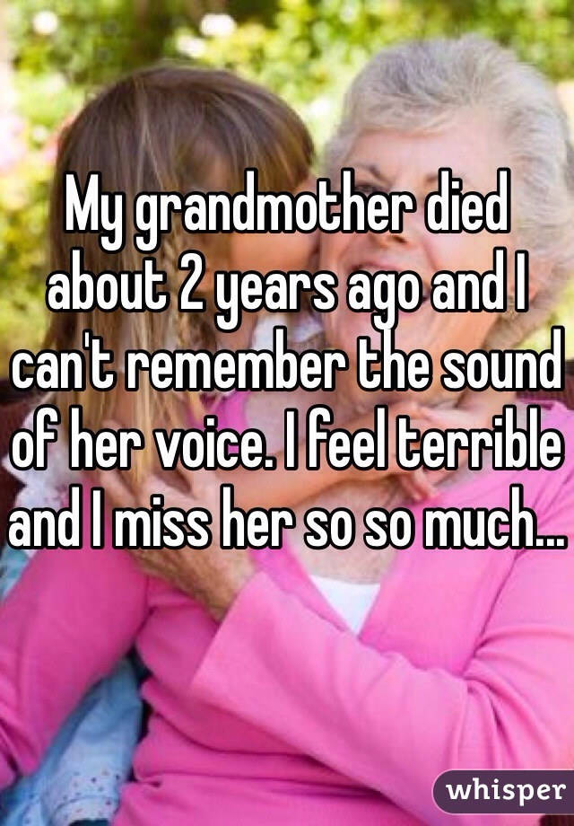 My grandmother died about 2 years ago and I can't remember the sound of her voice. I feel terrible and I miss her so so much...