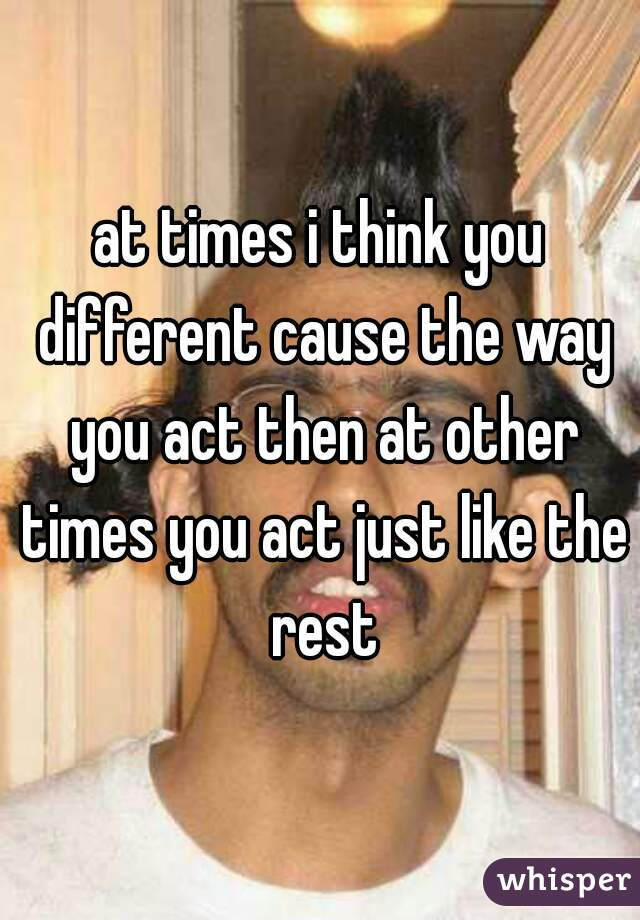 at times i think you different cause the way you act then at other times you act just like the rest