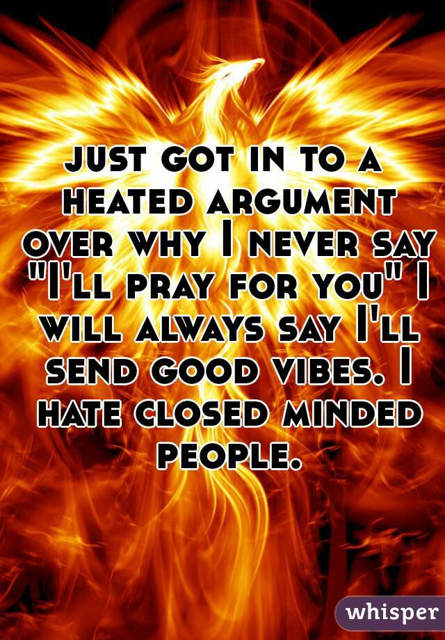 """just got in to a heated argument over why I never say """"I'll pray for you"""" I will always say I'll send good vibes. I hate closed minded people."""