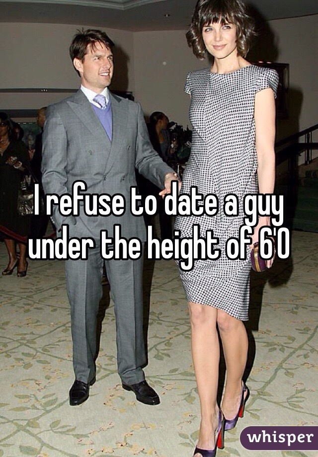 I refuse to date a guy under the height of 6'0