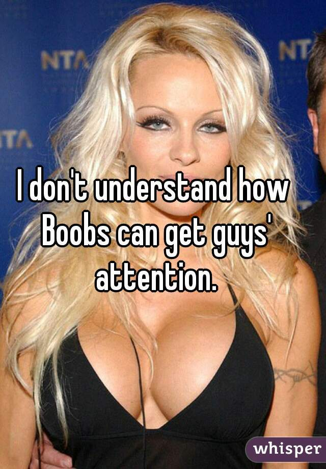 I don't understand how Boobs can get guys' attention.