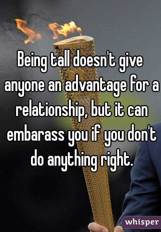 Being tall doesn't give anyone an advantage for a relationship, but it can embarass you if you don't do anything right.