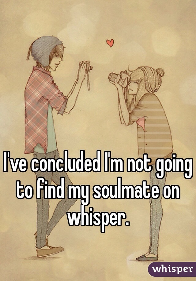I've concluded I'm not going to find my soulmate on whisper.
