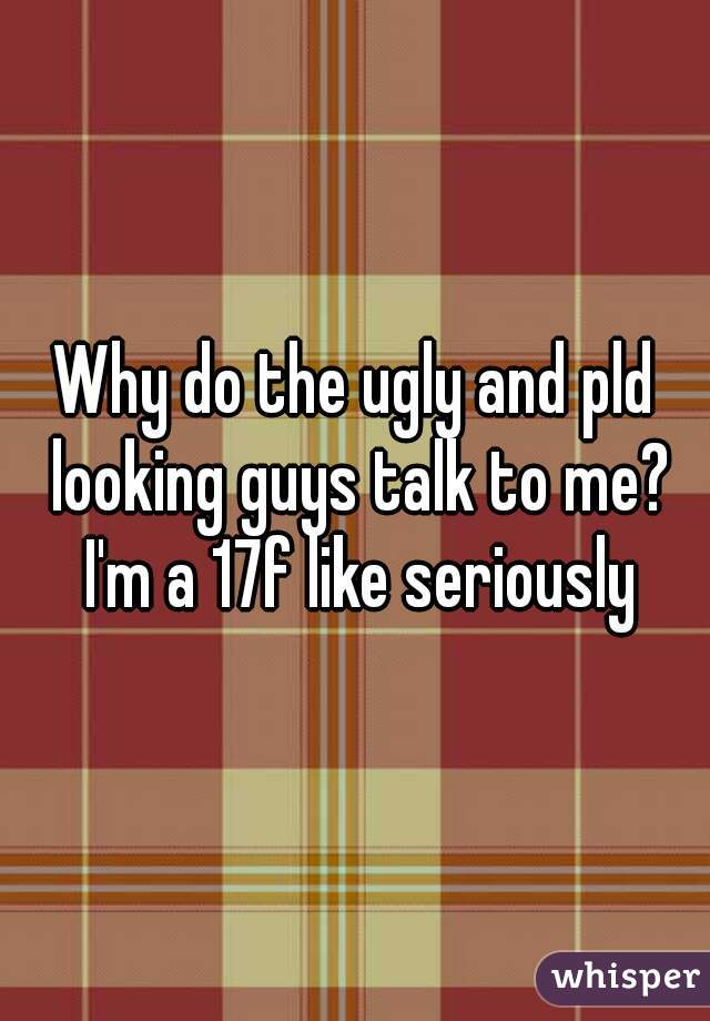 Why do the ugly and pld looking guys talk to me? I'm a 17f like seriously