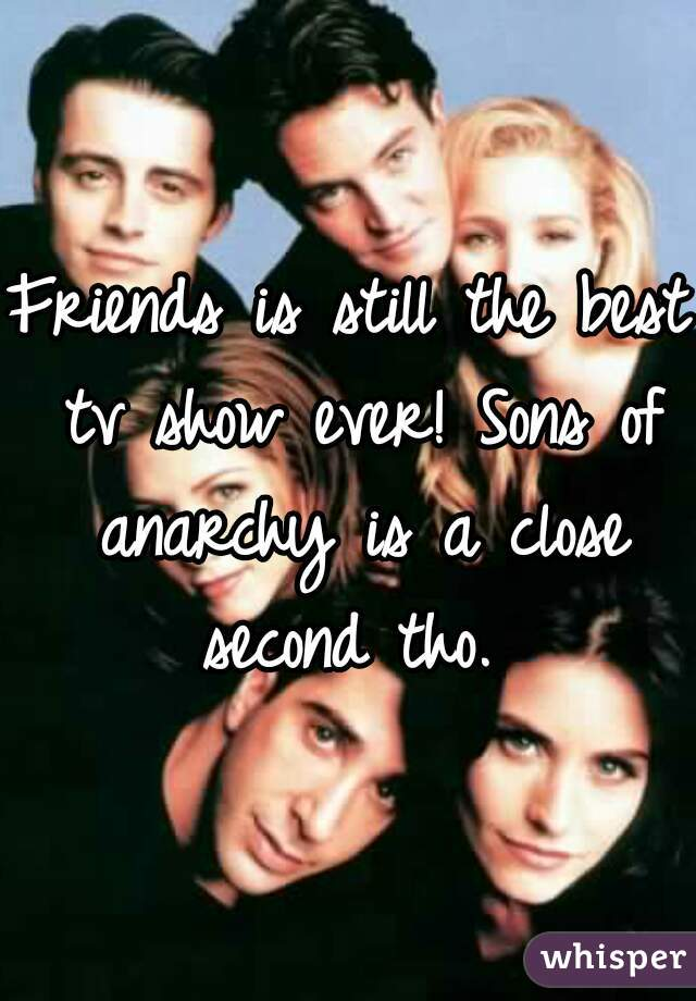 Friends is still the best tv show ever! Sons of anarchy is a close second tho.