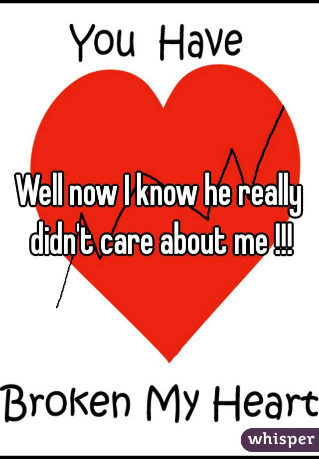 Well now I know he really didn't care about me !!!