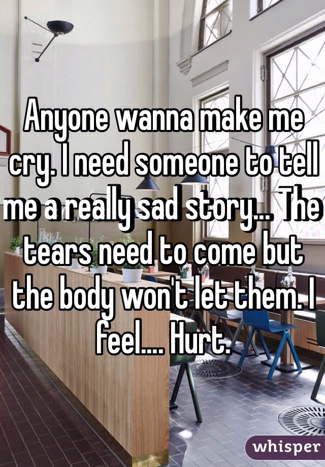 Anyone wanna make me cry. I need someone to tell me a really sad story... The tears need to come but the body won't let them. I feel.... Hurt.