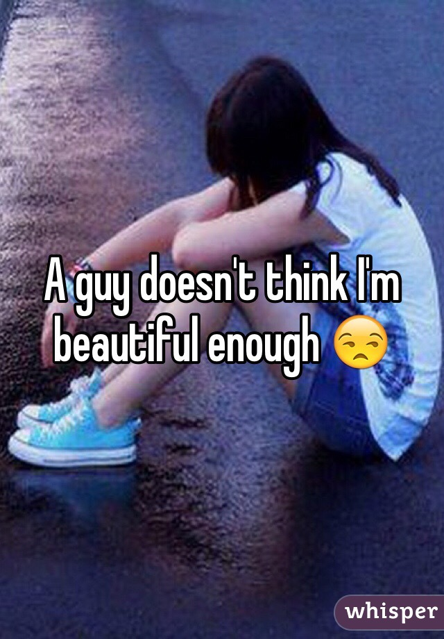 A guy doesn't think I'm beautiful enough 😒