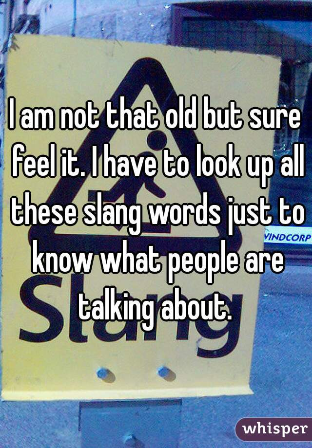 I am not that old but sure feel it. I have to look up all these slang words just to know what people are talking about.