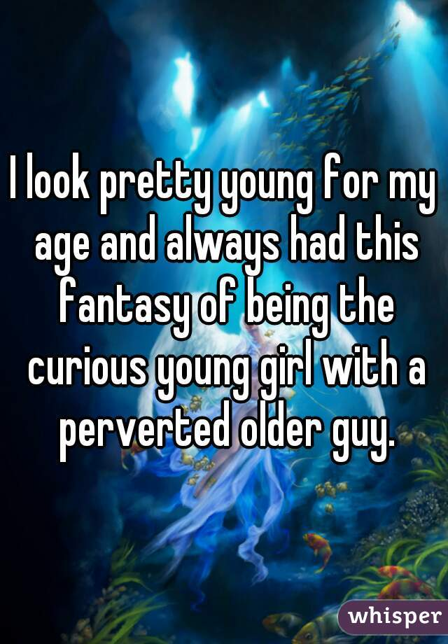 I look pretty young for my age and always had this fantasy of being the curious young girl with a perverted older guy.