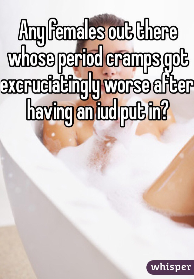Any females out there whose period cramps got excruciatingly worse after having an iud put in?