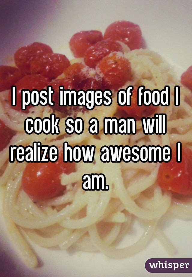I post images of food I cook so a man will realize how awesome I am.