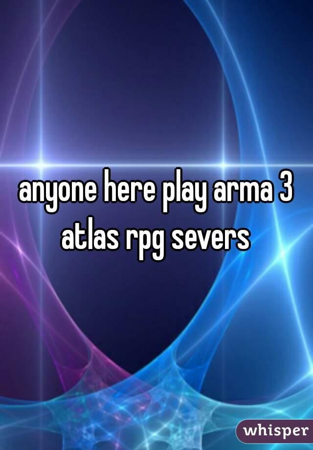 anyone here play arma 3 atlas rpg severs