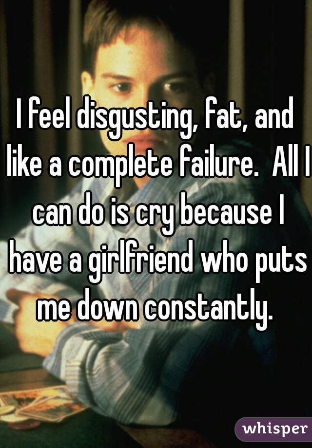 I feel disgusting, fat, and like a complete failure.  All I can do is cry because I have a girlfriend who puts me down constantly.