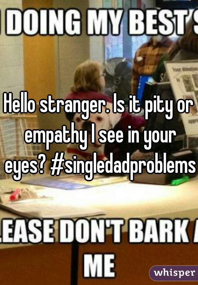 Hello stranger. Is it pity or empathy I see in your eyes? #singledadproblems