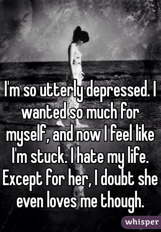 I'm so utterly depressed. I wanted so much for myself, and now I feel like I'm stuck. I hate my life. Except for her, I doubt she even loves me though.