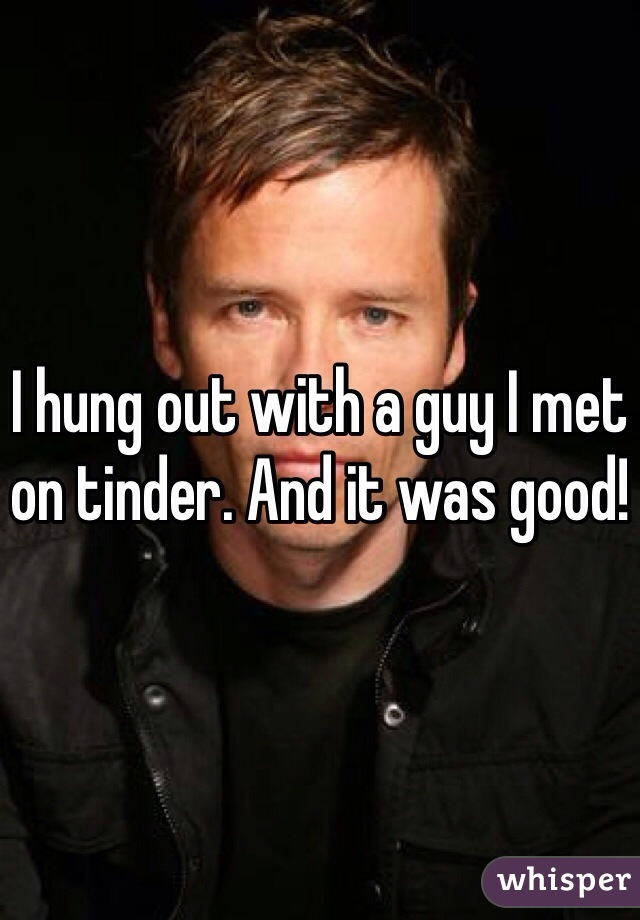 I hung out with a guy I met on tinder. And it was good!