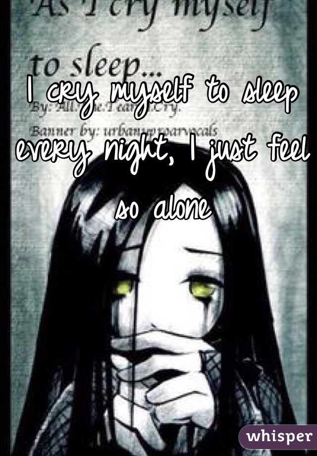 I cry myself to sleep every night, I just feel so alone