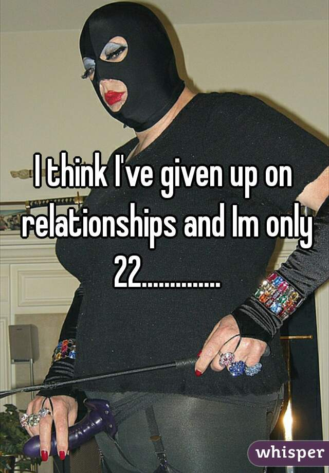 I think I've given up on relationships and Im only 22..............