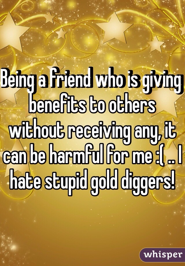 Being a friend who is giving benefits to others without receiving any, it can be harmful for me :( .. I hate stupid gold diggers!