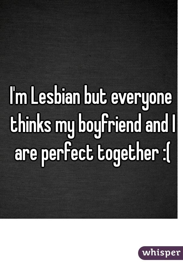 I'm Lesbian but everyone thinks my boyfriend and I are perfect together :(