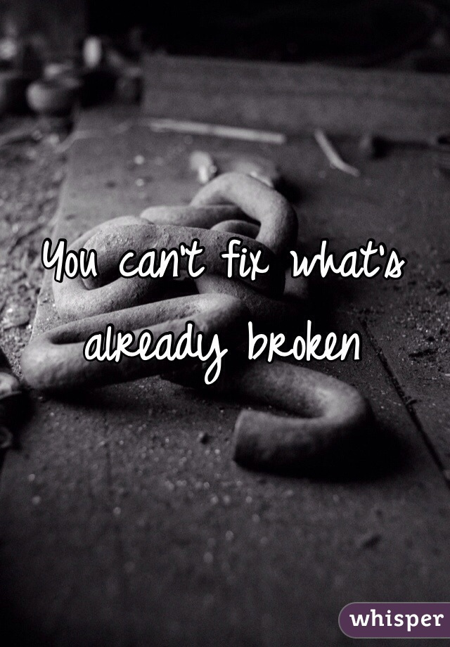 You can't fix what's already broken