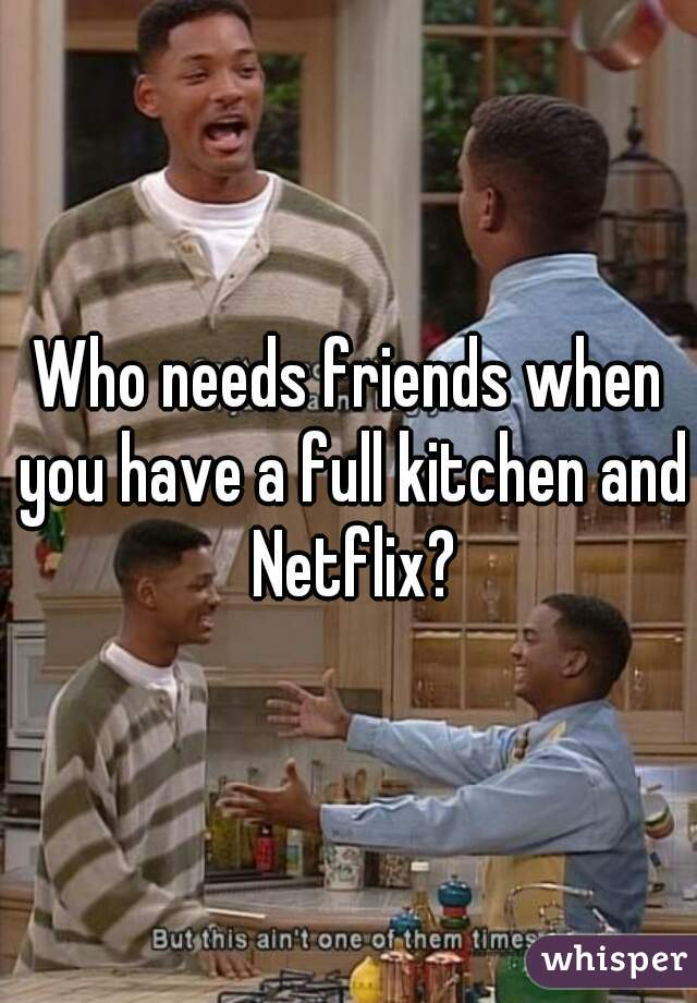 Who needs friends when you have a full kitchen and Netflix?