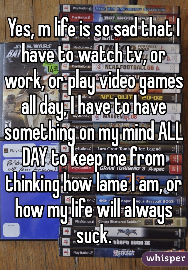 Yes, m life is so sad that I have to watch tv, or work, or play video games all day, I have to have something on my mind ALL DAY to keep me from thinking how lame I am, or how my life will always suck.