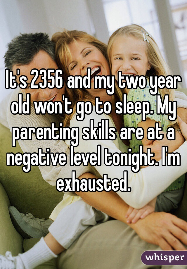 It's 2356 and my two year old won't go to sleep. My parenting skills are at a negative level tonight. I'm exhausted.