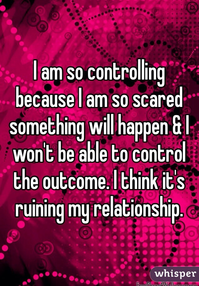 I am so controlling because I am so scared something will happen & I won't be able to control the outcome. I think it's ruining my relationship.
