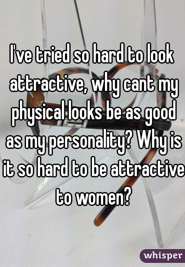 I've tried so hard to look attractive, why cant my physical looks be as good as my personality? Why is it so hard to be attractive to women?