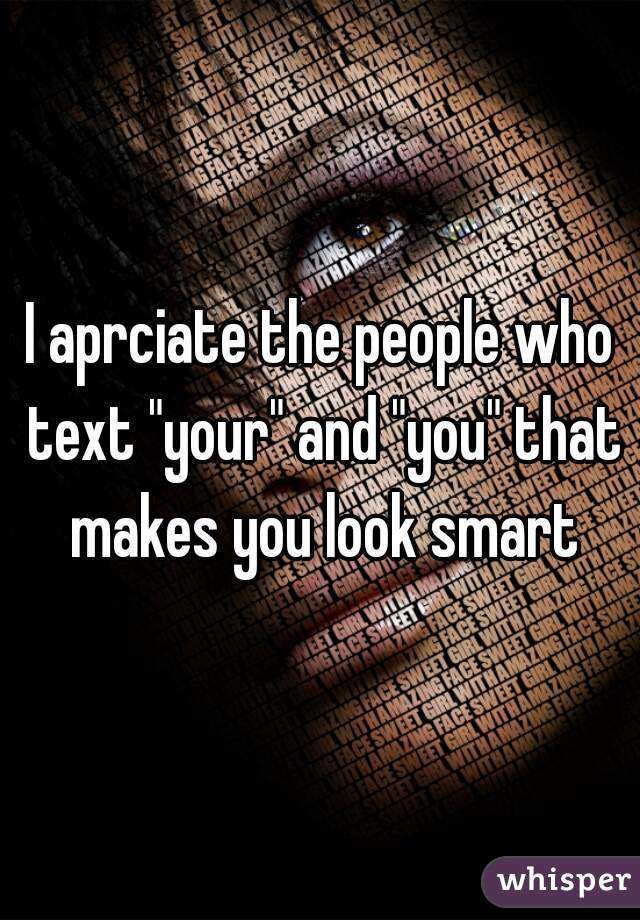 """I aprciate the people who text """"your"""" and """"you"""" that makes you look smart"""