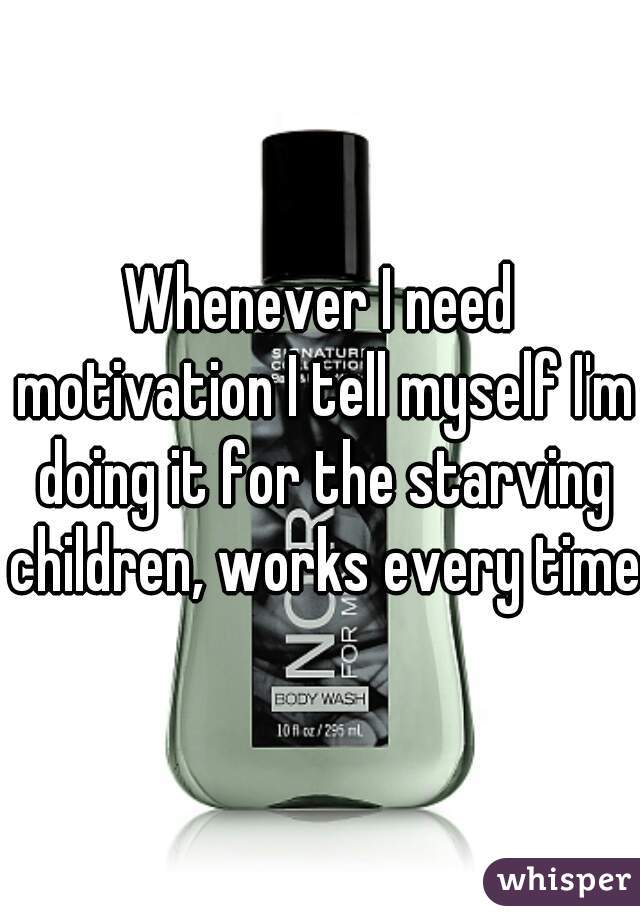 Whenever I need motivation I tell myself I'm doing it for the starving children, works every time.