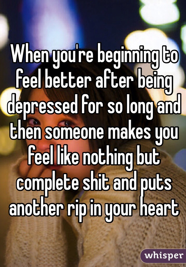 When you're beginning to feel better after being depressed for so long and then someone makes you feel like nothing but complete shit and puts another rip in your heart