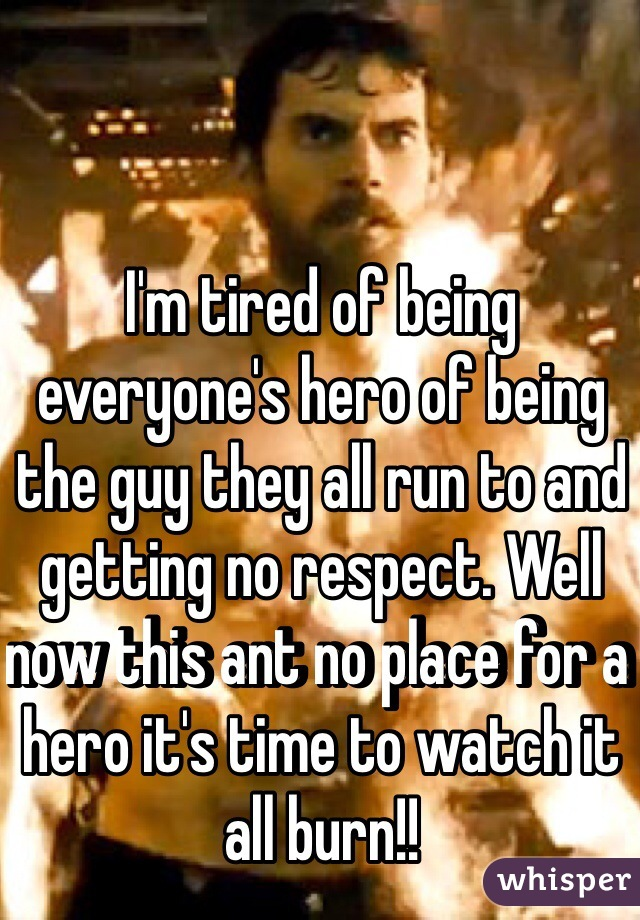 I'm tired of being everyone's hero of being the guy they all run to and getting no respect. Well now this ant no place for a hero it's time to watch it all burn!!