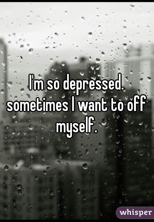 I'm so depressed. sometimes I want to off myself.