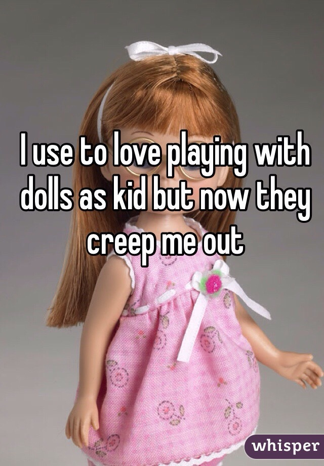 I use to love playing with dolls as kid but now they creep me out