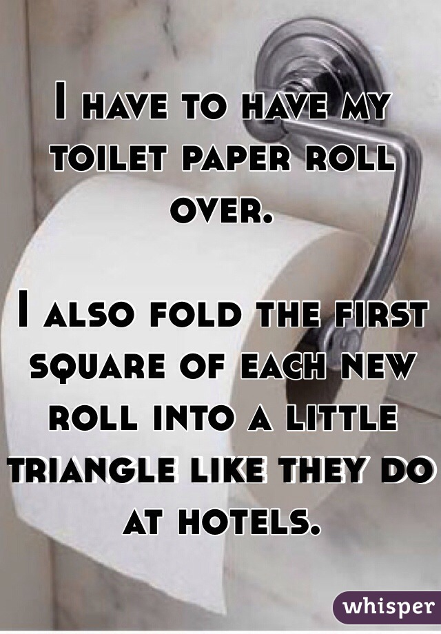 I have to have my toilet paper roll over.   I also fold the first square of each new roll into a little triangle like they do at hotels.